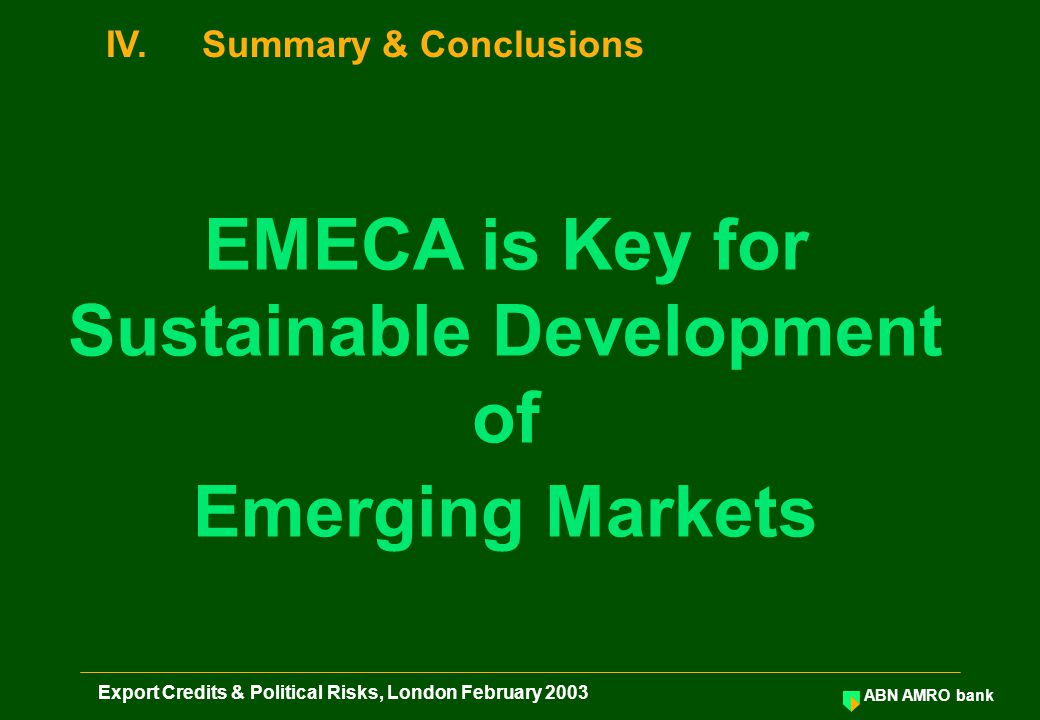 ABN AMRO bank Export Credits & Political Risks, London February 2003 IV.Summary & Conclusions EMECA is Key for Sustainable Development of Emerging Mar