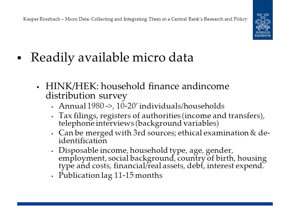 Kasper Roszbach – Micro Data: Collecting and Integrating Them in a Central Banks Research and Policy Readily available micro data HINK/HEK: household finance andincome distribution survey Annual 1980 ->, 10-20 individuals/households Tax filings, registers of authorities (income and transfers), telephone interviews (background variables) Can be merged with 3rd sources; ethical examination & de- identification Disposable income, household type, age, gender, employment, social background, country of birth, housing type and costs, financial/real assets, debt, interest expend.