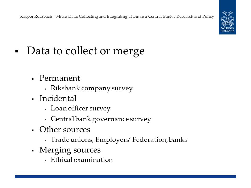 Kasper Roszbach – Micro Data: Collecting and Integrating Them in a Central Banks Research and Policy Data to collect or merge Permanent Riksbank company survey Incidental Loan officer survey Central bank governance survey Other sources Trade unions, Employers Federation, banks Merging sources Ethical examination