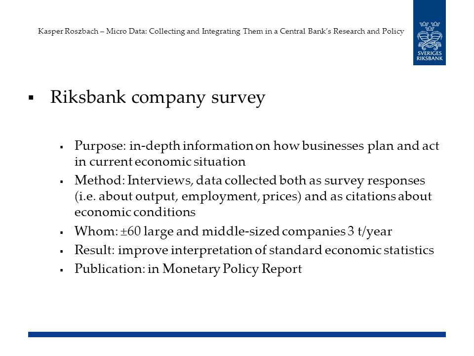 Kasper Roszbach – Micro Data: Collecting and Integrating Them in a Central Banks Research and Policy Riksbank company survey Purpose: in-depth information on how businesses plan and act in current economic situation Method: Interviews, data collected both as survey responses (i.e.