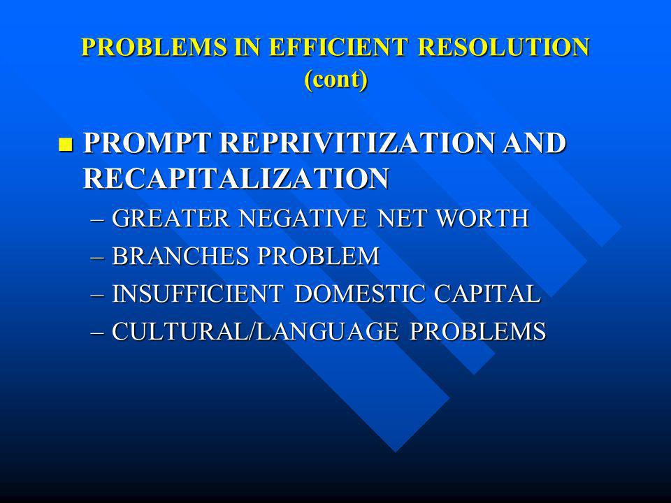 PROBLEMS IN EFFICIENT RESOLUTION (cont) PROMPT REPRIVITIZATION AND RECAPITALIZATION PROMPT REPRIVITIZATION AND RECAPITALIZATION –GREATER NEGATIVE NET WORTH –BRANCHES PROBLEM –INSUFFICIENT DOMESTIC CAPITAL –CULTURAL/LANGUAGE PROBLEMS