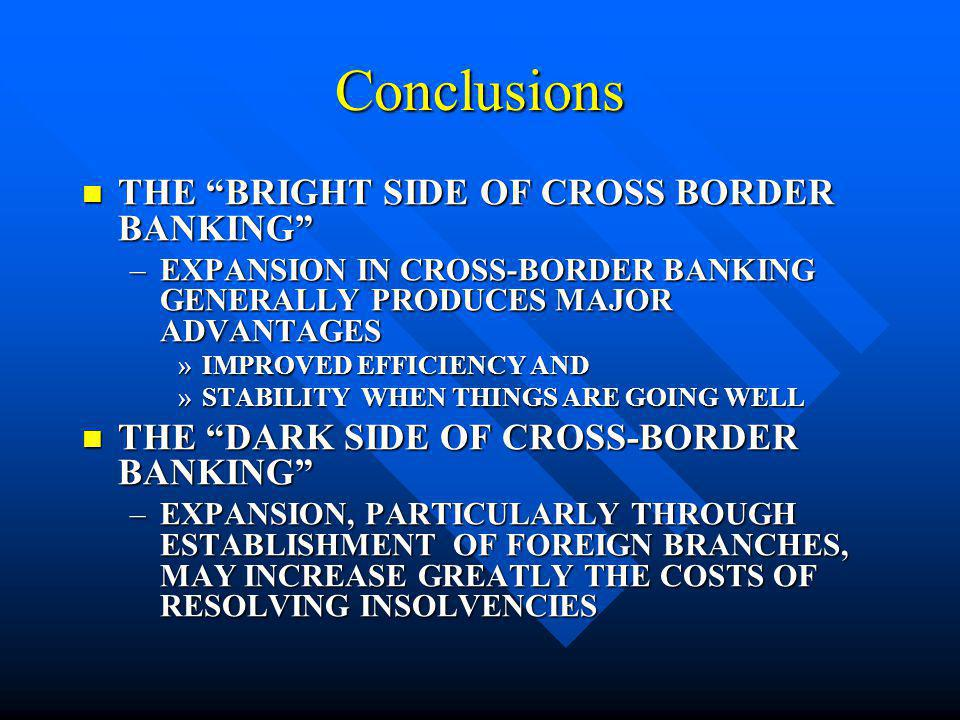 Conclusions INCREASED COSTS TO HOST COUNTRIES MAY ARISE FROM INCREASED COSTS TO HOST COUNTRIES MAY ARISE FROM –LACK OF ACCESS TO TIMELY AND ACCURATE INFORMATION –DIFFICULTIES IN COORDINATION WITH HOME COUNTRY REGULATORS –UNCERTAINTY AS TO WHEN HOME COUNTRY REGULATORS MAY INTERVENE –DIFFERENCES IN INSOLVENCY AND PCA CRITERIA –DIFFERENCES IN LEGAL REQUIREMENTS FOR TREATMENT OF CREDITORS –DIFFERENCES IN DEPOSIT INSURANCE REGIMES –PROBLEMS IN PROVIDING TIMELY ACCESS TO CLAIMS –INCENTIVES FOR HOME COUNTRY REGULATORS TO FAVOR THEIR CITIZENS RELATIVE TO HOST COUNTRY CITIZENS –DIFFERENCES IN THE RELATIVE SIZE AND IMPORTANCE OF AN INSTITUTION IN ITS HOME COUNTRY RELATIVE TO HOST COUNTRY