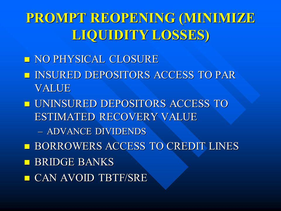 PROMPT REOPENING (MINIMIZE LIQUIDITY LOSSES) NO PHYSICAL CLOSURE NO PHYSICAL CLOSURE INSURED DEPOSITORS ACCESS TO PAR VALUE INSURED DEPOSITORS ACCESS TO PAR VALUE UNINSURED DEPOSITORS ACCESS TO ESTIMATED RECOVERY VALUE UNINSURED DEPOSITORS ACCESS TO ESTIMATED RECOVERY VALUE –ADVANCE DIVIDENDS BORROWERS ACCESS TO CREDIT LINES BORROWERS ACCESS TO CREDIT LINES BRIDGE BANKS BRIDGE BANKS CAN AVOID TBTF/SRE CAN AVOID TBTF/SRE