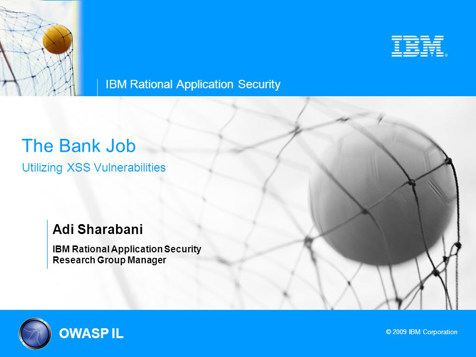 © 2009 IBM Corporation IBM Rational Application Security The Bank Job Utilizing XSS Vulnerabilities Adi Sharabani IBM Rational Application Security Research Group Manager OWASP IL
