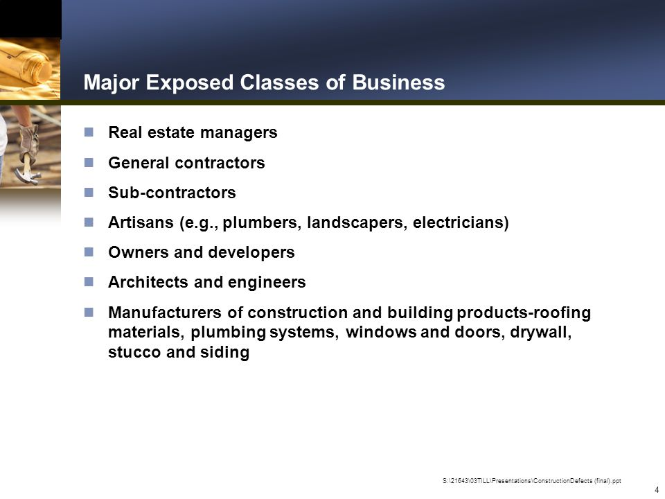 S:\21643\03TILL\Presentations\ConstructionDefects (final).ppt 4 Major Exposed Classes of Business n Real estate managers n General contractors n Sub-contractors n Artisans (e.g., plumbers, landscapers, electricians) n Owners and developers n Architects and engineers n Manufacturers of construction and building products-roofing materials, plumbing systems, windows and doors, drywall, stucco and siding