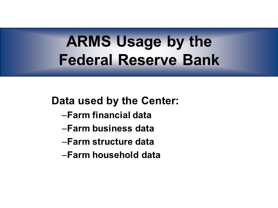 ARMS Usage by the Federal Reserve Bank Data used by the Center: –Farm financial data –Farm business data –Farm structure data –Farm household data