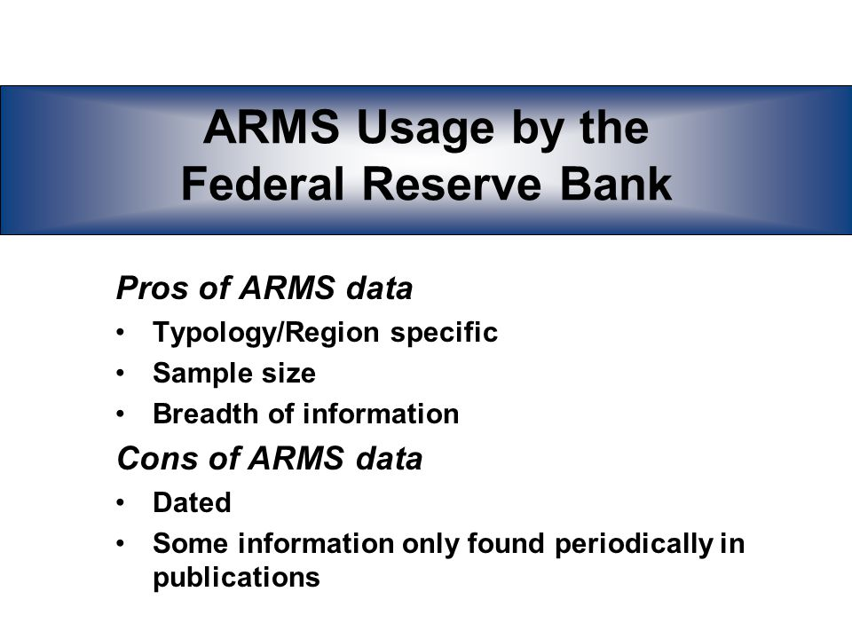 ARMS Usage by the Federal Reserve Bank Characteristics of valuable data from our point of view Timely Consistent through time Quickly accessible Available in interactive databases