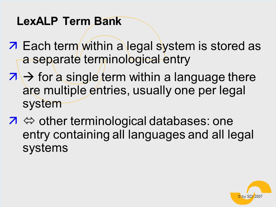 © by SDI 2007 LexALP Term Bank äEach term within a legal system is stored as a separate terminological entry ä for a single term within a language there are multiple entries, usually one per legal system ä other terminological databases: one entry containing all languages and all legal systems