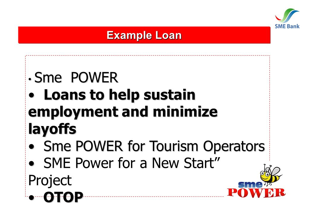 Example Loan Sme POWER Sme POWER Loans to help sustain employment and minimize layoffs Loans to help sustain employment and minimize layoffs Sme POWER