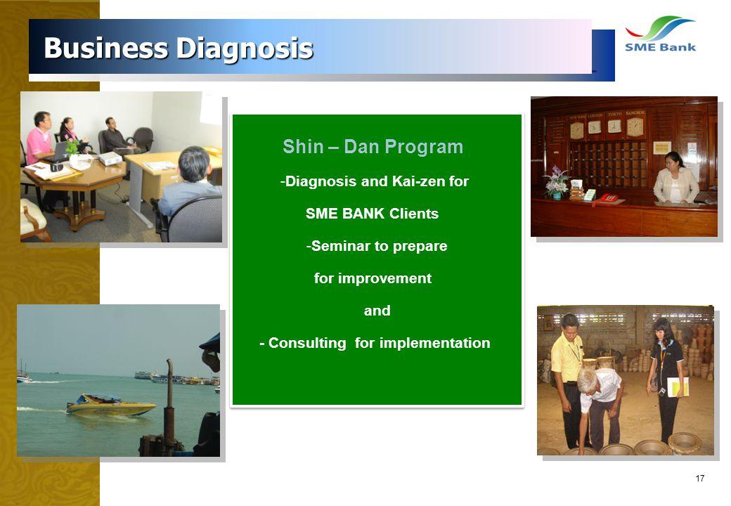 17 Business Diagnosis Business Diagnosis Shin – Dan Program -Diagnosis and Kai-zen for SME BANK Clients -Seminar to prepare for improvement and - Cons