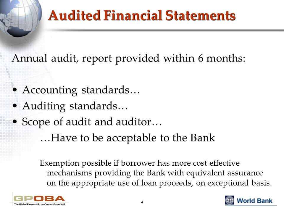 4 Audited Financial Statements Annual audit, report provided within 6 months: Accounting standards… Auditing standards… Scope of audit and auditor… …Have to be acceptable to the Bank Exemption possible if borrower has more cost effective mechanisms providing the Bank with equivalent assurance on the appropriate use of loan proceeds, on exceptional basis.