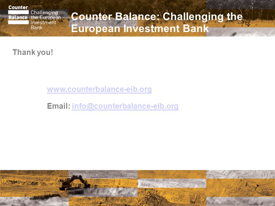 Counter Balance: Challenging the European Investment Bank www.counterbalance-eib.org Email: info@counterbalance-eib.orginfo@counterbalance-eib.org Thank you!