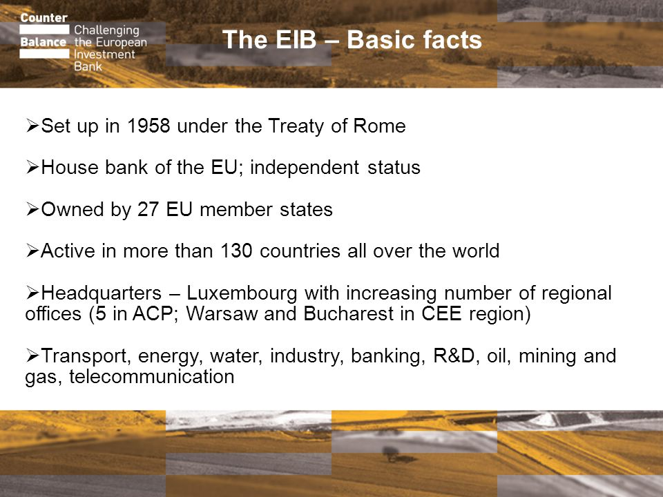 The EIB – Basic facts Set up in 1958 under the Treaty of Rome House bank of the EU; independent status Owned by 27 EU member states Active in more than 130 countries all over the world Headquarters – Luxembourg with increasing number of regional offices (5 in ACP; Warsaw and Bucharest in CEE region) Transport, energy, water, industry, banking, R&D, oil, mining and gas, telecommunication