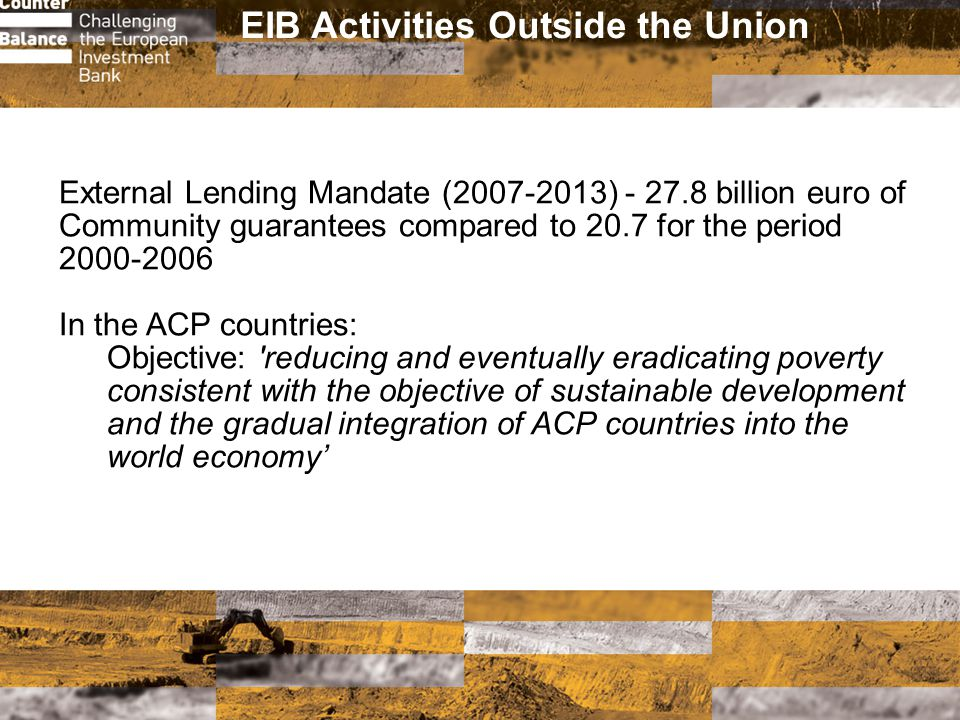 EIB Activities Outside the Union External Lending Mandate (2007-2013) - 27.8 billion euro of Community guarantees compared to 20.7 for the period 2000-2006 In the ACP countries: Objective: reducing and eventually eradicating poverty consistent with the objective of sustainable development and the gradual integration of ACP countries into the world economy