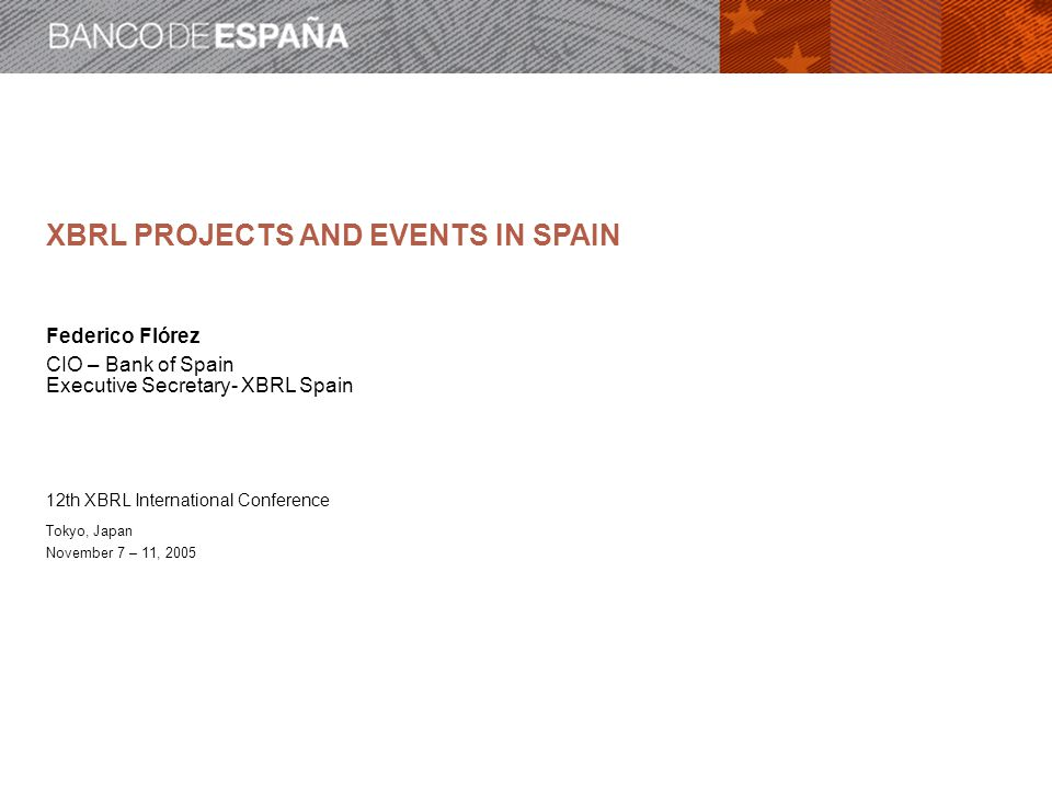 XBRL PROJECTS AND EVENTS IN SPAIN Federico Flórez CIO – Bank of Spain Executive Secretary- XBRL Spain 12th XBRL International Conference Tokyo, Japan November 7 – 11, 2005