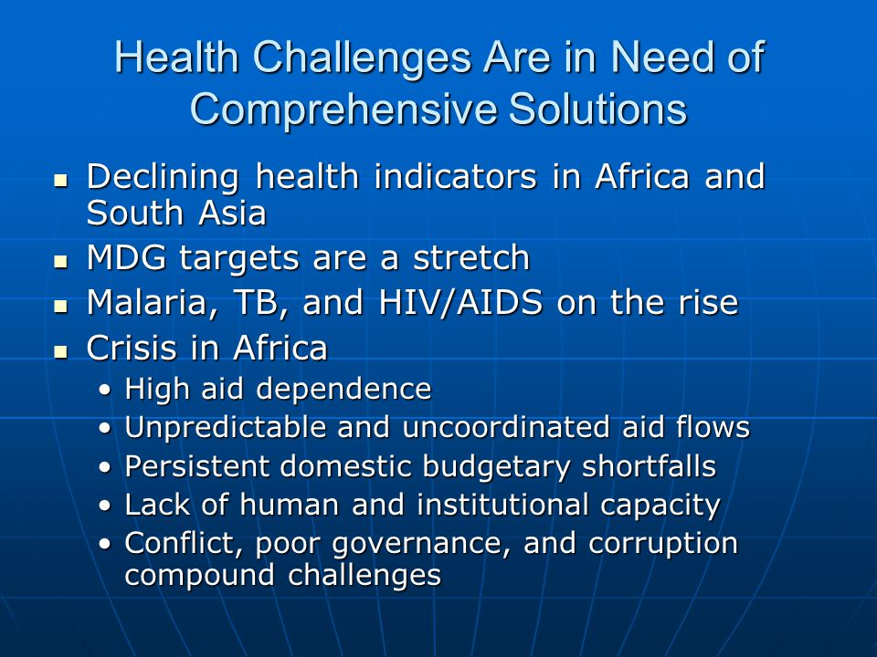 Health Challenges Are in Need of Comprehensive Solutions Declining health indicators in Africa and South Asia Declining health indicators in Africa and South Asia MDG targets are a stretch MDG targets are a stretch Malaria, TB, and HIV/AIDS on the rise Malaria, TB, and HIV/AIDS on the rise Crisis in Africa Crisis in Africa High aid dependenceHigh aid dependence Unpredictable and uncoordinated aid flowsUnpredictable and uncoordinated aid flows Persistent domestic budgetary shortfallsPersistent domestic budgetary shortfalls Lack of human and institutional capacityLack of human and institutional capacity Conflict, poor governance, and corruption compound challengesConflict, poor governance, and corruption compound challenges