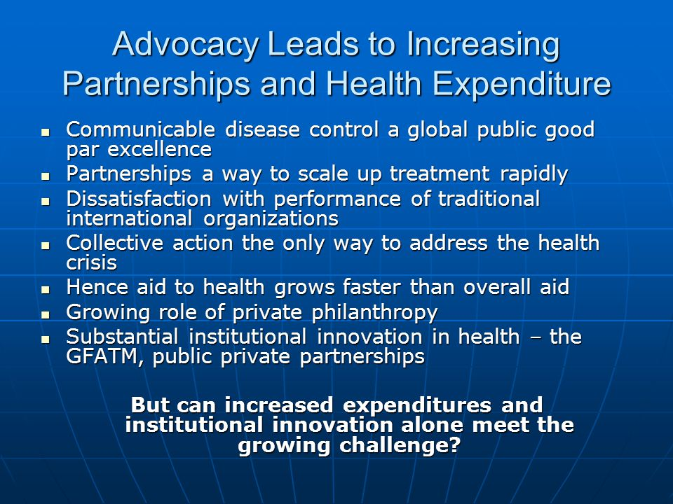 Advocacy Leads to Increasing Partnerships and Health Expenditure Communicable disease control a global public good par excellence Communicable disease control a global public good par excellence Partnerships a way to scale up treatment rapidly Partnerships a way to scale up treatment rapidly Dissatisfaction with performance of traditional international organizations Dissatisfaction with performance of traditional international organizations Collective action the only way to address the health crisis Collective action the only way to address the health crisis Hence aid to health grows faster than overall aid Hence aid to health grows faster than overall aid Growing role of private philanthropy Growing role of private philanthropy Substantial institutional innovation in health – the GFATM, public private partnerships Substantial institutional innovation in health – the GFATM, public private partnerships But can increased expenditures and institutional innovation alone meet the growing challenge
