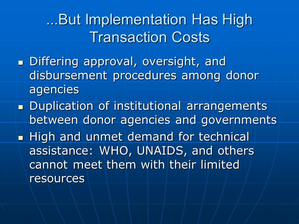 ...But Implementation Has High Transaction Costs Differing approval, oversight, and disbursement procedures among donor agencies Differing approval, oversight, and disbursement procedures among donor agencies Duplication of institutional arrangements between donor agencies and governments Duplication of institutional arrangements between donor agencies and governments High and unmet demand for technical assistance: WHO, UNAIDS, and others cannot meet them with their limited resources High and unmet demand for technical assistance: WHO, UNAIDS, and others cannot meet them with their limited resources