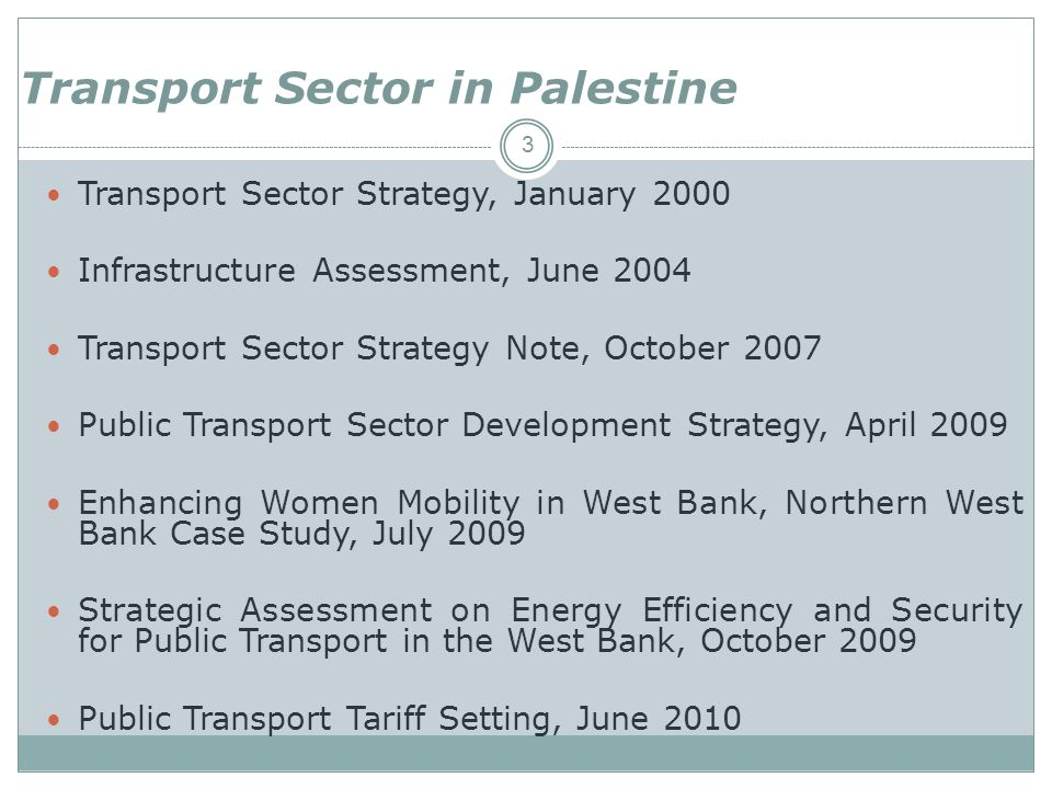 3 Transport Sector Strategy, January 2000 Infrastructure Assessment, June 2004 Transport Sector Strategy Note, October 2007 Public Transport Sector Development Strategy, April 2009 Enhancing Women Mobility in West Bank, Northern West Bank Case Study, July 2009 Strategic Assessment on Energy Efficiency and Security for Public Transport in the West Bank, October 2009 Public Transport Tariff Setting, June 2010 Transport Sector in Palestine