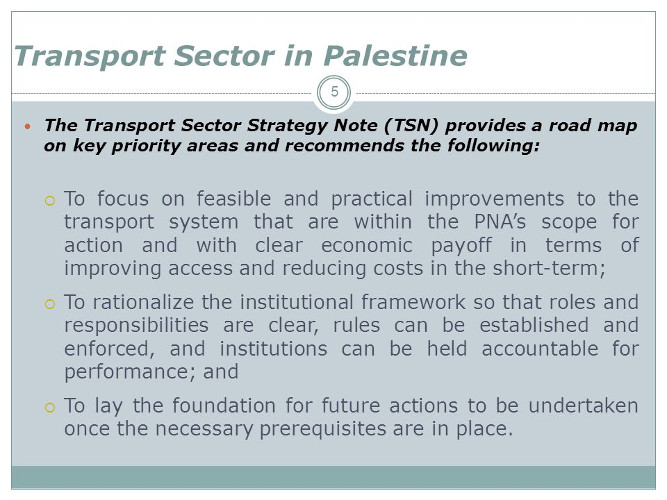 5 The Transport Sector Strategy Note (TSN) provides a road map on key priority areas and recommends the following: To focus on feasible and practical improvements to the transport system that are within the PNAs scope for action and with clear economic payoff in terms of improving access and reducing costs in the short-term; To rationalize the institutional framework so that roles and responsibilities are clear, rules can be established and enforced, and institutions can be held accountable for performance; and To lay the foundation for future actions to be undertaken once the necessary prerequisites are in place.