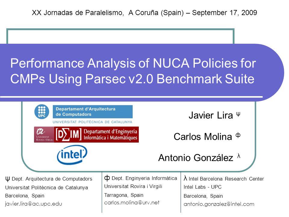 Performance Analysis of NUCA Policies for CMPs Using Parsec v2.0 Benchmark Suite Javier Lira ψ Carlos Molina ф Antonio González λ λ Intel Barcelona Research Center Intel Labs - UPC Barcelona, Spain antonio.gonzalez@intel.com ф Dept.