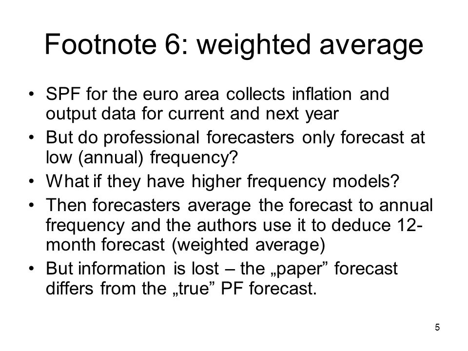 5 Footnote 6: weighted average SPF for the euro area collects inflation and output data for current and next year But do professional forecasters only forecast at low (annual) frequency.