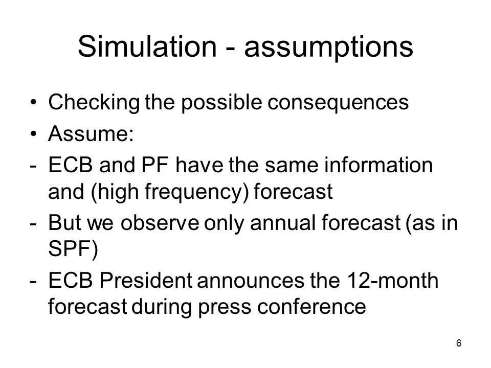 6 Simulation - assumptions Checking the possible consequences Assume: -ECB and PF have the same information and (high frequency) forecast -But we observe only annual forecast (as in SPF) -ECB President announces the 12-month forecast during press conference
