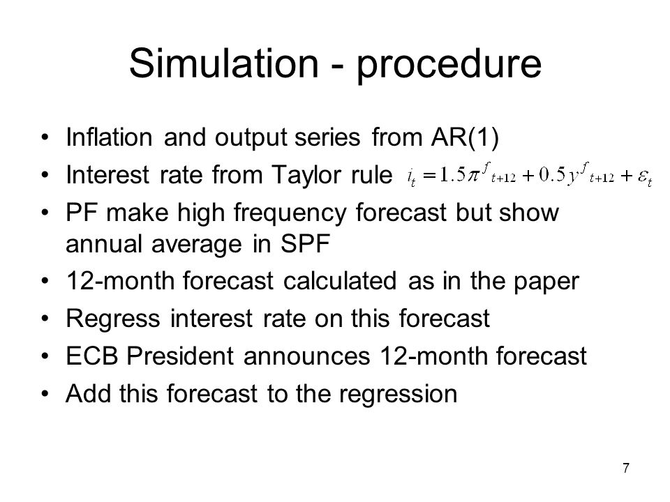 7 Simulation - procedure Inflation and output series from AR(1) Interest rate from Taylor rule PF make high frequency forecast but show annual average in SPF 12-month forecast calculated as in the paper Regress interest rate on this forecast ECB President announces 12-month forecast Add this forecast to the regression