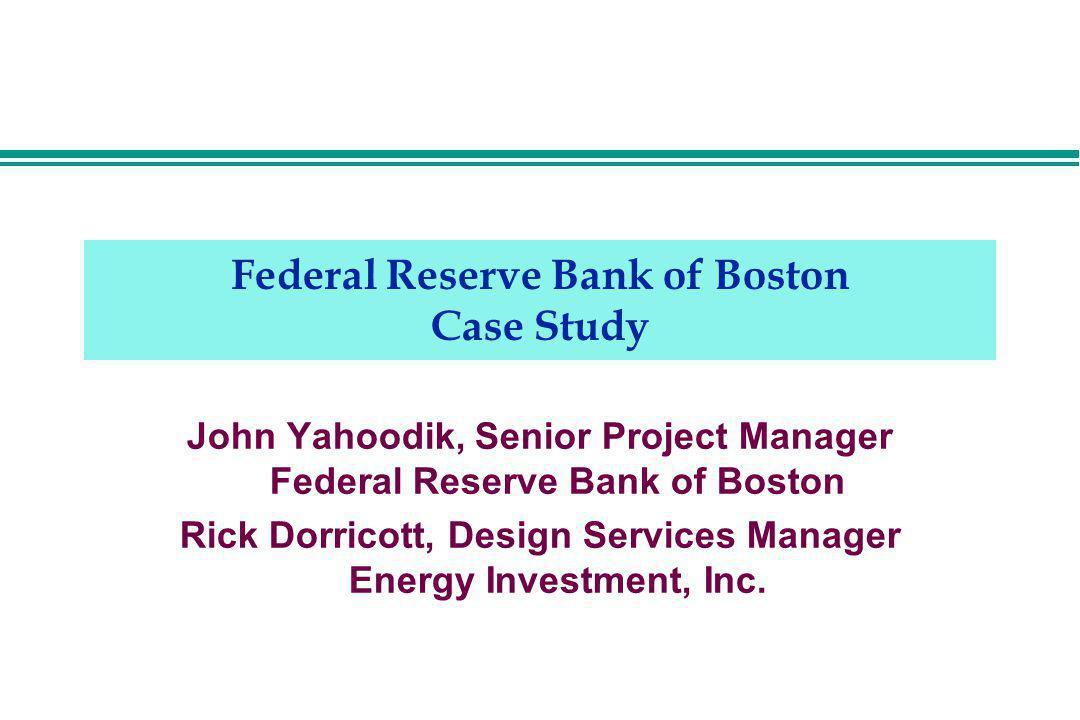 Federal Reserve Bank of Boston Case Study John Yahoodik, Senior Project Manager Federal Reserve Bank of Boston Rick Dorricott, Design Services Manager