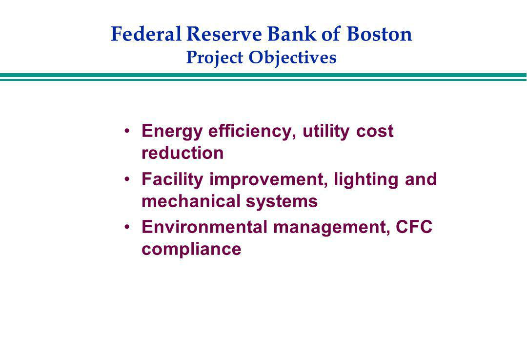 Federal Reserve Bank of Boston Project Objectives Energy efficiency, utility cost reduction Facility improvement, lighting and mechanical systems Envi