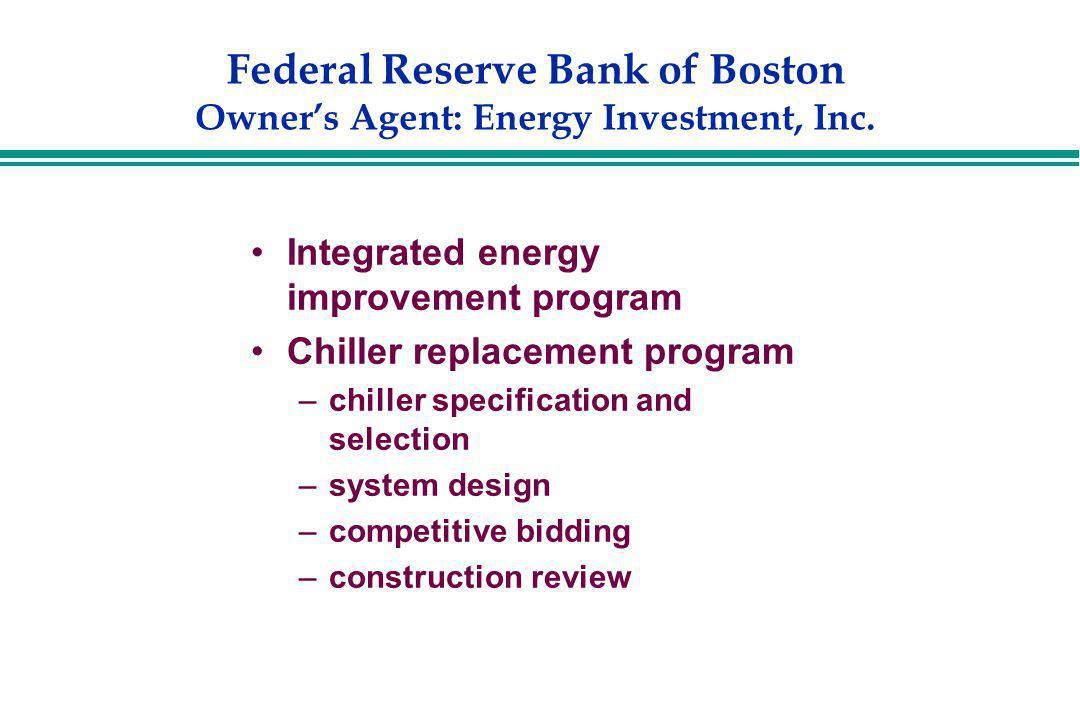 Federal Reserve Bank of Boston Owners Agent: Energy Investment, Inc. Integrated energy improvement program Chiller replacement program –chiller specif