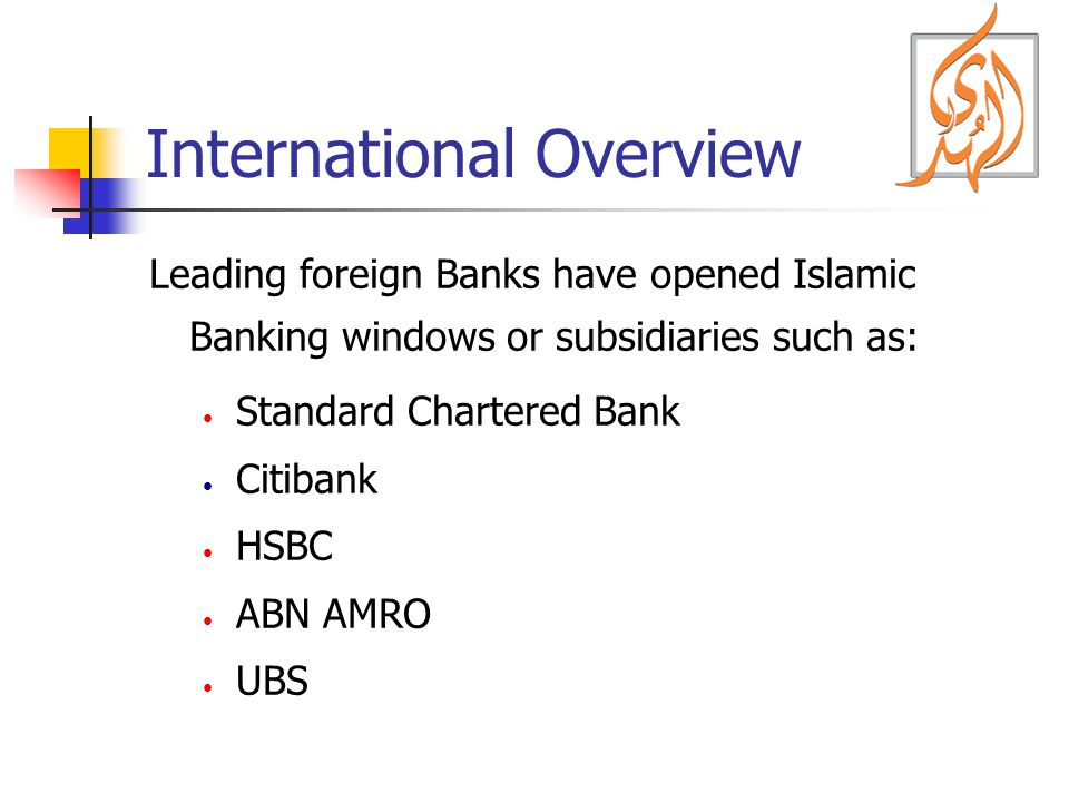 International Overview Leading foreign Banks have opened Islamic Banking windows or subsidiaries such as: Standard Chartered Bank Citibank HSBC ABN AM