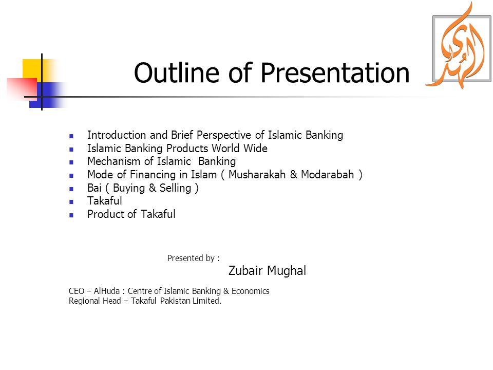 Outline of Presentation Introduction and Brief Perspective of Islamic Banking Islamic Banking Products World Wide Mechanism of Islamic Banking Mode of