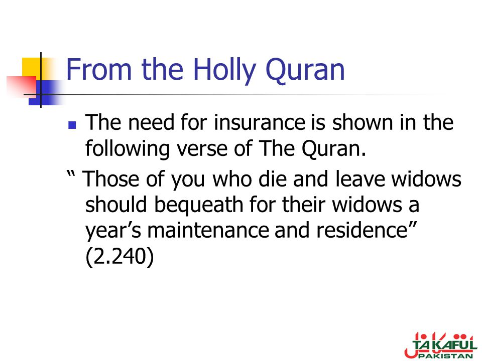 From the Holly Quran The need for insurance is shown in the following verse of The Quran. Those of you who die and leave widows should bequeath for th