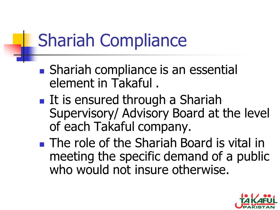 Shariah Compliance Shariah compliance is an essential element in Takaful. It is ensured through a Shariah Supervisory/ Advisory Board at the level of