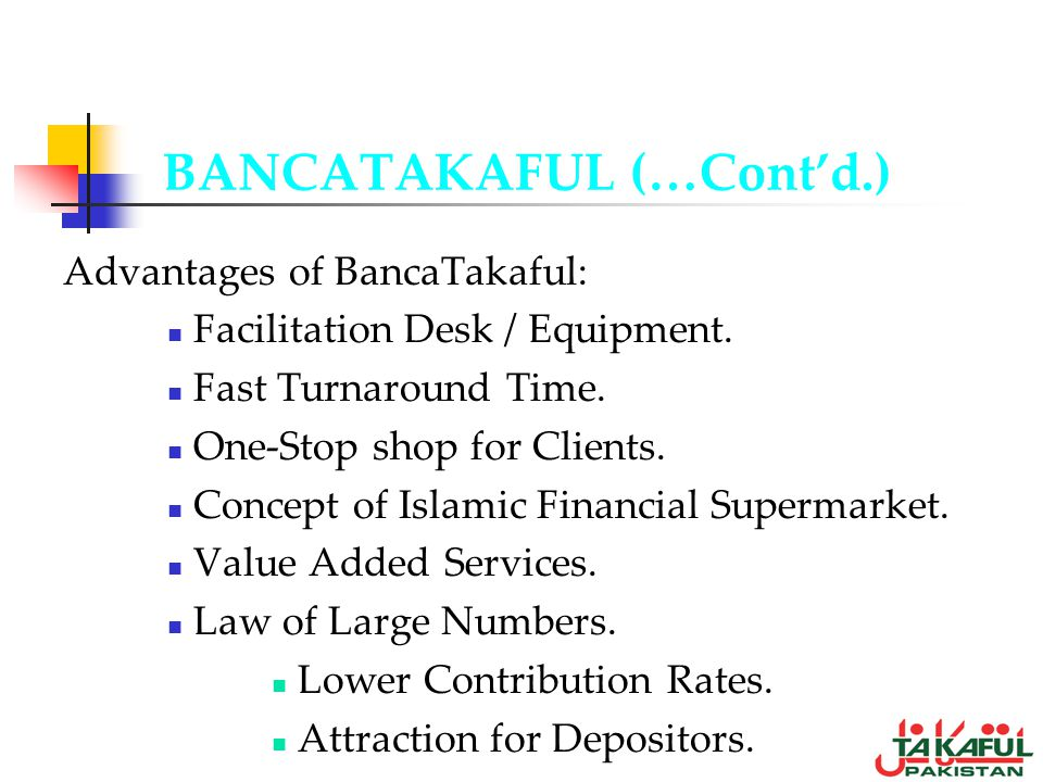 BANCATAKAFUL (…Contd.) Advantages of BancaTakaful: Facilitation Desk / Equipment. Fast Turnaround Time. One-Stop shop for Clients. Concept of Islamic