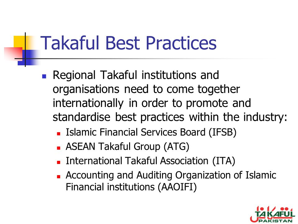 Takaful Best Practices Regional Takaful institutions and organisations need to come together internationally in order to promote and standardise best