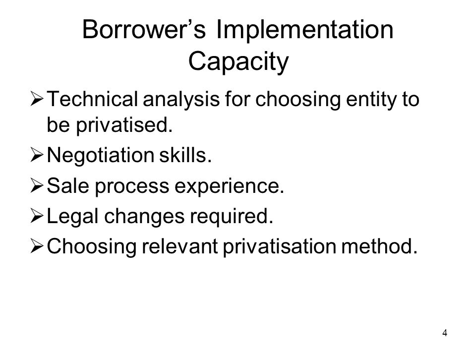 4 Borrowers Implementation Capacity Technical analysis for choosing entity to be privatised. Negotiation skills. Sale process experience. Legal change