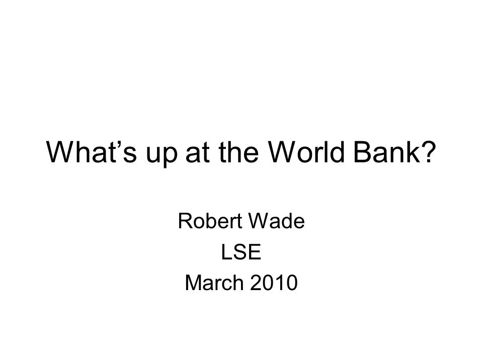 Whats up at the World Bank Robert Wade LSE March 2010