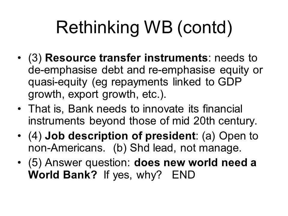 Rethinking WB (contd) (3) Resource transfer instruments: needs to de-emphasise debt and re-emphasise equity or quasi-equity (eg repayments linked to GDP growth, export growth, etc.).