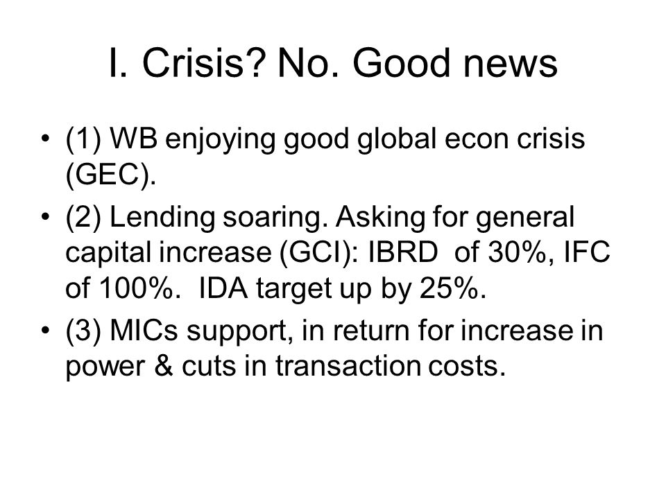I. Crisis. No. Good news (1) WB enjoying good global econ crisis (GEC).