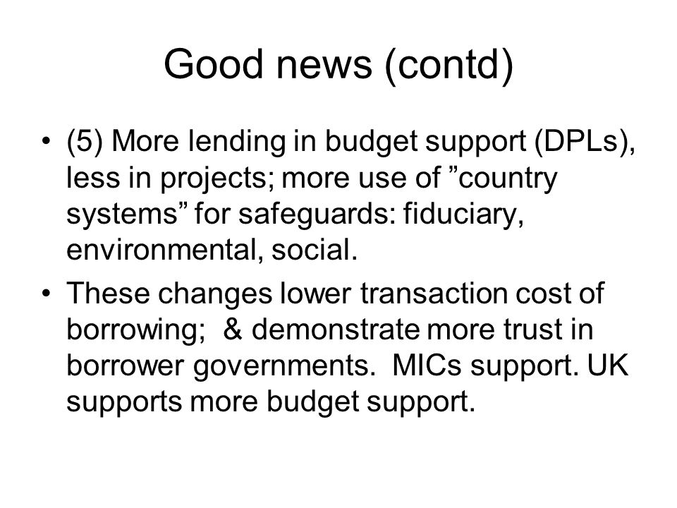 Good news (contd) (5) More lending in budget support (DPLs), less in projects; more use of country systems for safeguards: fiduciary, environmental, social.