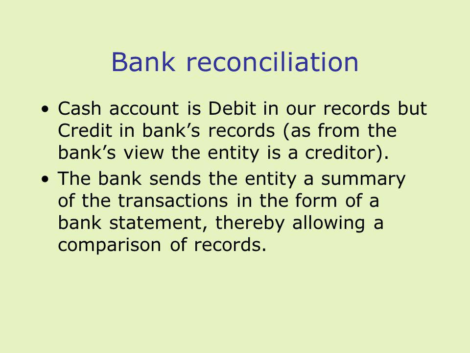 Bank reconciliation Cash account is Debit in our records but Credit in banks records (as from the banks view the entity is a creditor).