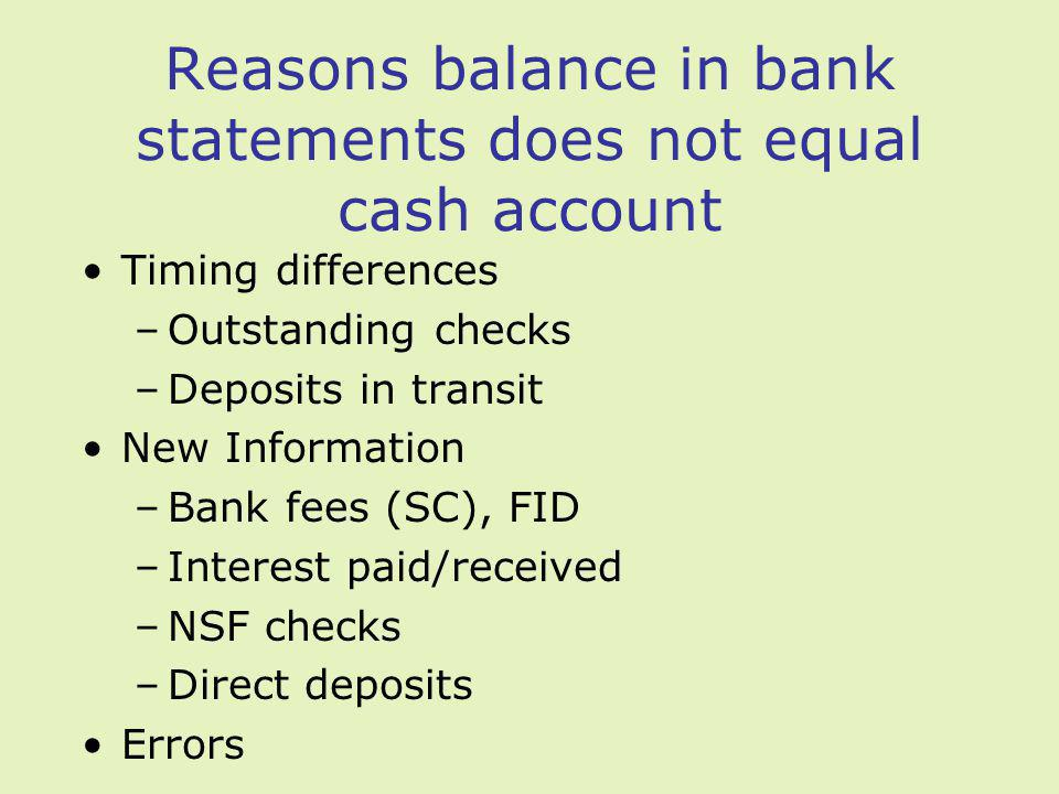 Reasons balance in bank statements does not equal cash account Timing differences –Outstanding checks –Deposits in transit New Information –Bank fees (SC), FID –Interest paid/received –NSF checks –Direct deposits Errors