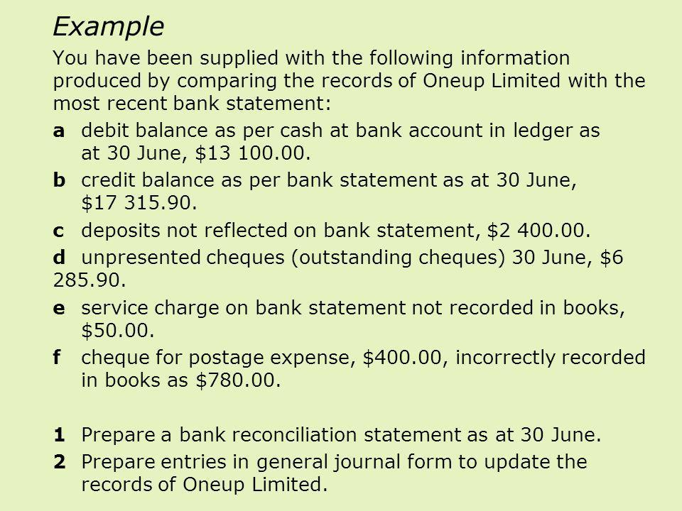 Example You have been supplied with the following information produced by comparing the records of Oneup Limited with the most recent bank statement: adebit balance as per cash at bank account in ledger as at 30 June, $13 100.00.