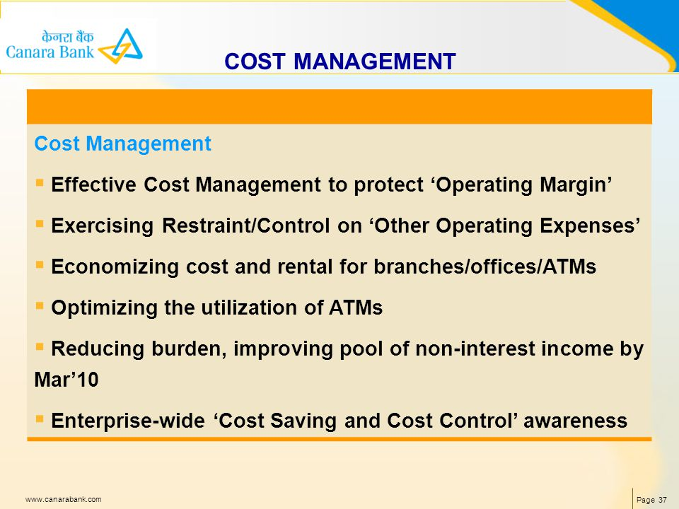 Page 37 www.canarabank.com COST MANAGEMENT Cost Management Effective Cost Management to protect Operating Margin Exercising Restraint/Control on Other Operating Expenses Economizing cost and rental for branches/offices/ATMs Optimizing the utilization of ATMs Reducing burden, improving pool of non-interest income by Mar10 Enterprise-wide Cost Saving and Cost Control awareness