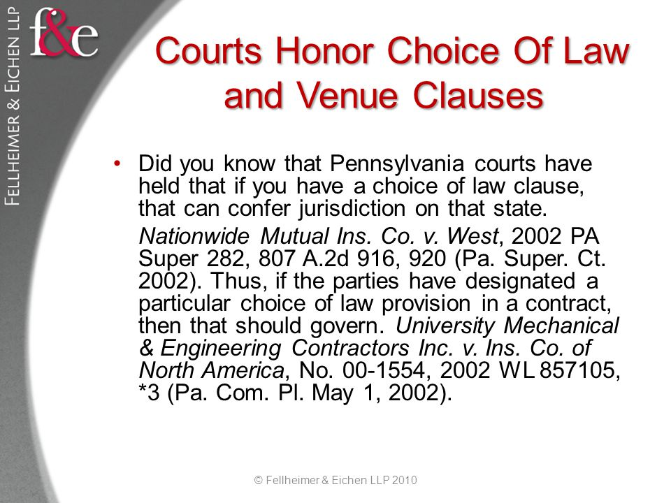 Courts Honor Choice Of Law and Venue Clauses Did you know that Pennsylvania courts have held that if you have a choice of law clause, that can confer jurisdiction on that state.