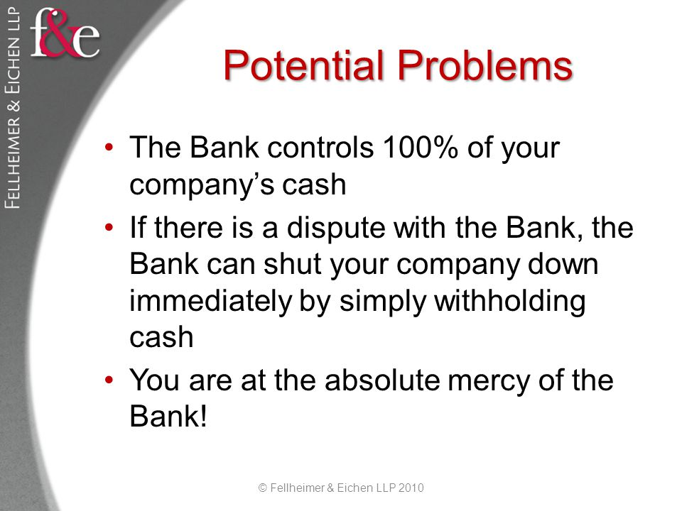 Potential Problems The Bank controls 100% of your companys cash If there is a dispute with the Bank, the Bank can shut your company down immediately by simply withholding cash You are at the absolute mercy of the Bank.