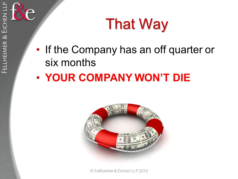 That Way If the Company has an off quarter or six months YOUR COMPANY WONT DIE © Fellheimer & Eichen LLP 2010