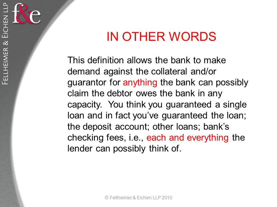 IN OTHER WORDS This definition allows the bank to make demand against the collateral and/or guarantor for anything the bank can possibly claim the debtor owes the bank in any capacity.